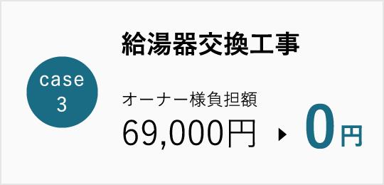 Case3 給湯器交換工事 オーナー様負担額69,000円→0円